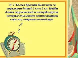 3) У Белого Кролика были часы со стрелками длиной 3 см и 5 см. Найди длины ок