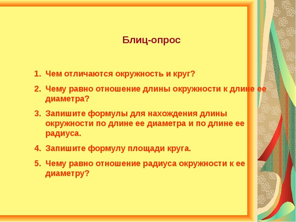 Блиц-опрос Чем отличаются окружность и круг? Чему равно отношение длины окруж...