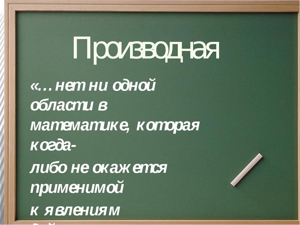 Производная «…нет ни одной области в математике, которая когда- либо не окаж...