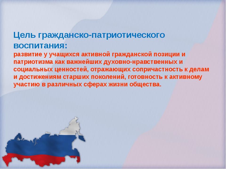 Цель гражданско-патриотического воспитания: развитие у учащихся активной граж...