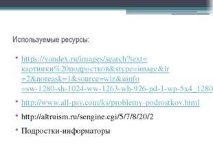 Используемые ресурсы: https://yandex.ru/images/search?text=картинки%20подрост