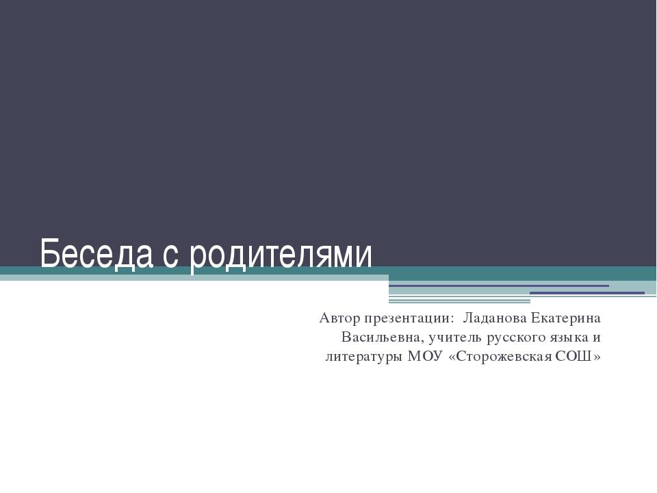 Беседа с родителями Автор презентации: Ладанова Екатерина Васильевна, учитель...