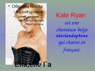 Kate Ryan est une chanteuse belge néerlandophone qui chante en français. Ella