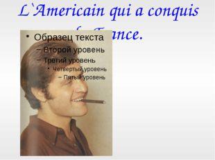 L`Americain qui a conquis la France.