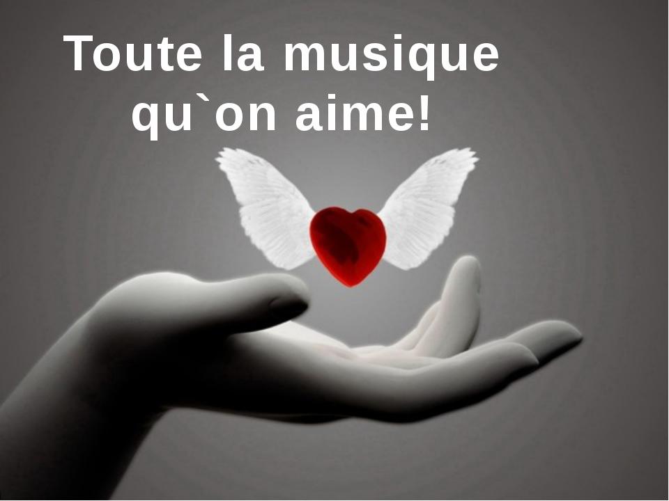 Toute la musique qu`on aime!