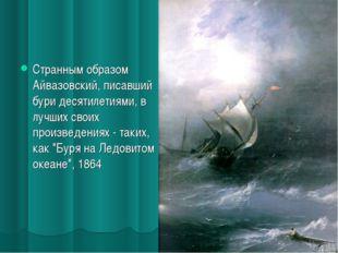 Странным образом Айвазовский, писавший бури десятилетиями, в лучших своих про