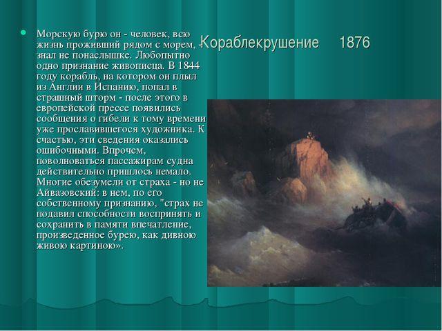 Кораблекрушение 1876 Морскую бурю он - человек, всю жизнь проживший рядом с...