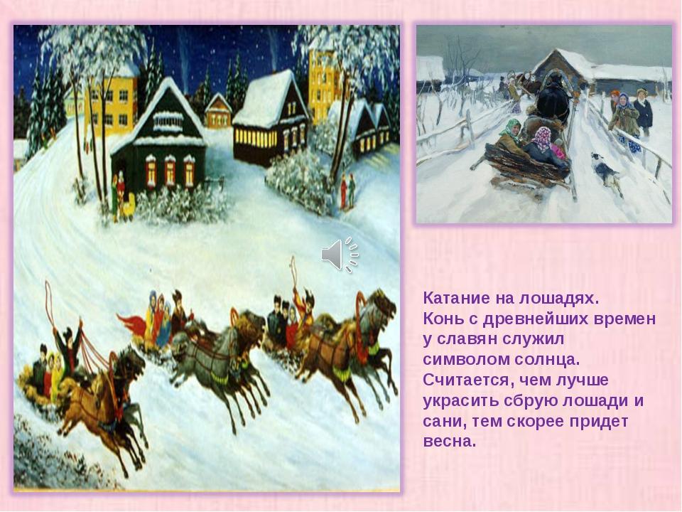 Катание на лошадях. Конь с древнейших времен у славян служил символом солнца....
