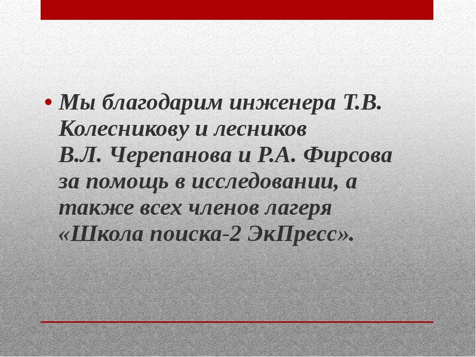 Мы благодарим инженера Т.В. Колесникову и лесников В.Л. Черепанова и Р.А. Фир...