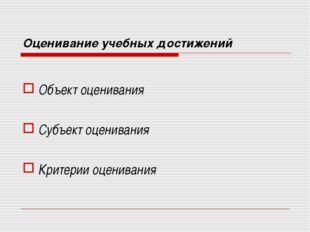 Оценивание учебных достижений Объект оценивания Субъект оценивания Критерии о