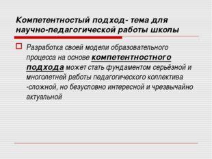 Компетентностый подход- тема для научно-педагогической работы школы Разработк