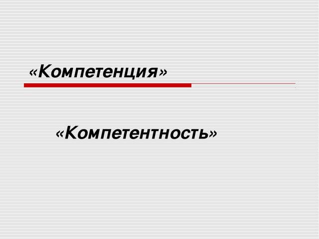 «Компетенция» «Компетентность»