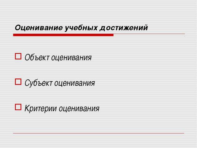 Оценивание учебных достижений Объект оценивания Субъект оценивания Критерии о...