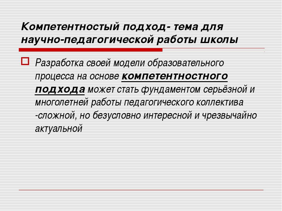Компетентностый подход- тема для научно-педагогической работы школы Разработк...