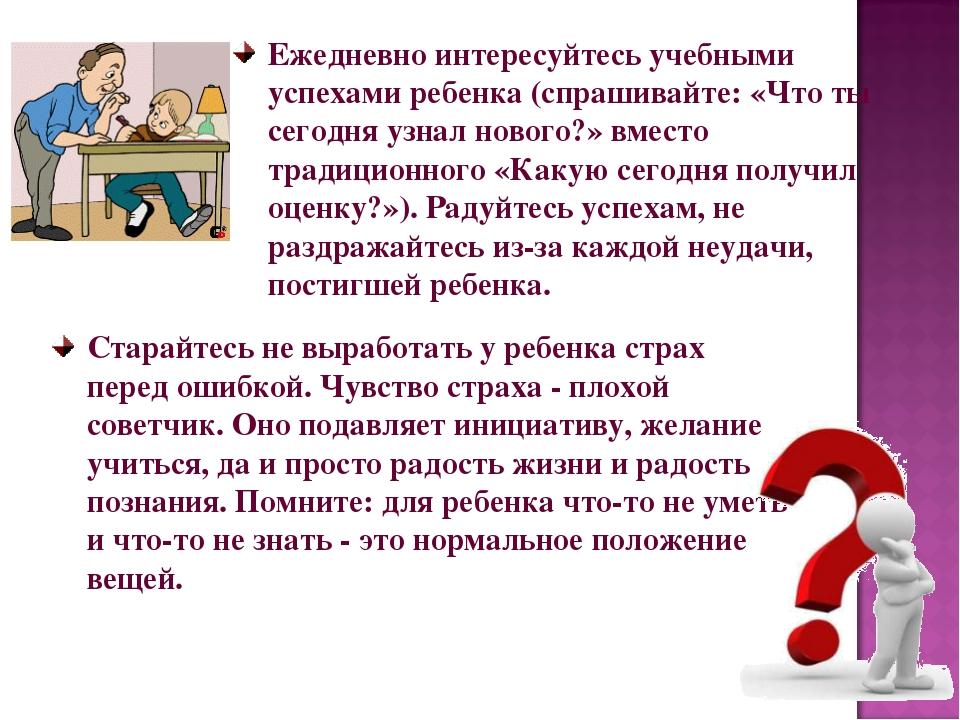 Ежедневно интересуйтесь учебными успехами ребенка (спрашивайте: «Что ты сегод...