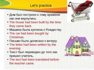 Let's practice Дом был построен к тому времени как они вернулись The house ha