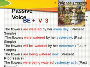 The flowers are watered by her every day. (Present Simple) The flowers were