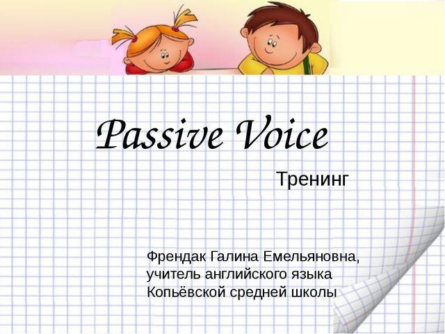 Passive Voice Френдак Галина Емельяновна, учитель английского языка Копьёвско...