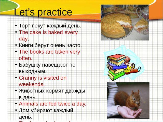Let's practice Торт пекут каждый день. The cake is baked every day. Книги бер...