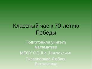 Классный час к 70-летию Победы Подготовила учитель математики МБОУ ООШ с. Ник