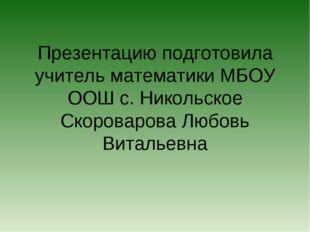 Презентацию подготовила учитель математики МБОУ ООШ с. Никольское Скороварова