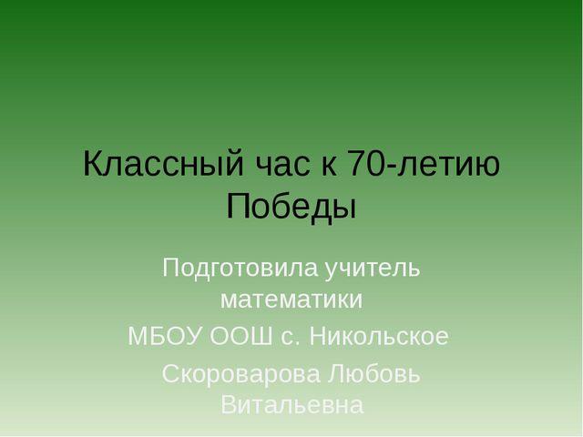 Классный час к 70-летию Победы Подготовила учитель математики МБОУ ООШ с. Ник...