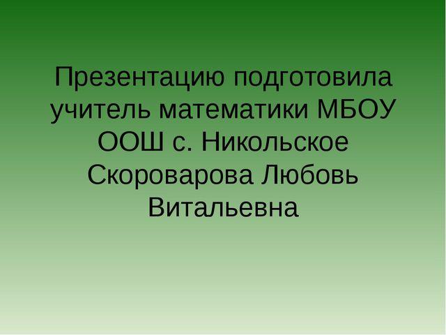 Презентацию подготовила учитель математики МБОУ ООШ с. Никольское Скороварова...