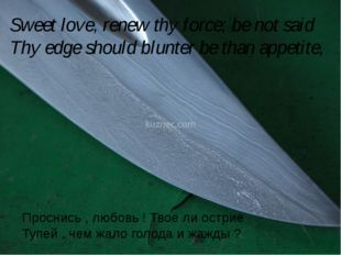 Sweet love, renew thy force; be not said Thy edge should blunter be than app