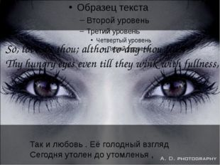So, love, be thou; althou to-day thou fill Thy hungry eyes even till they wi