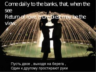 Come daily to the banks, that, when the see Return of love, more blest may b