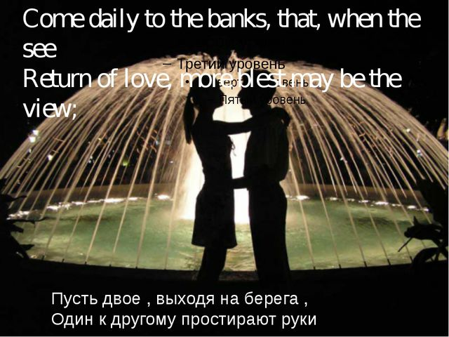 Come daily to the banks, that, when the see Return of love, more blest may b...