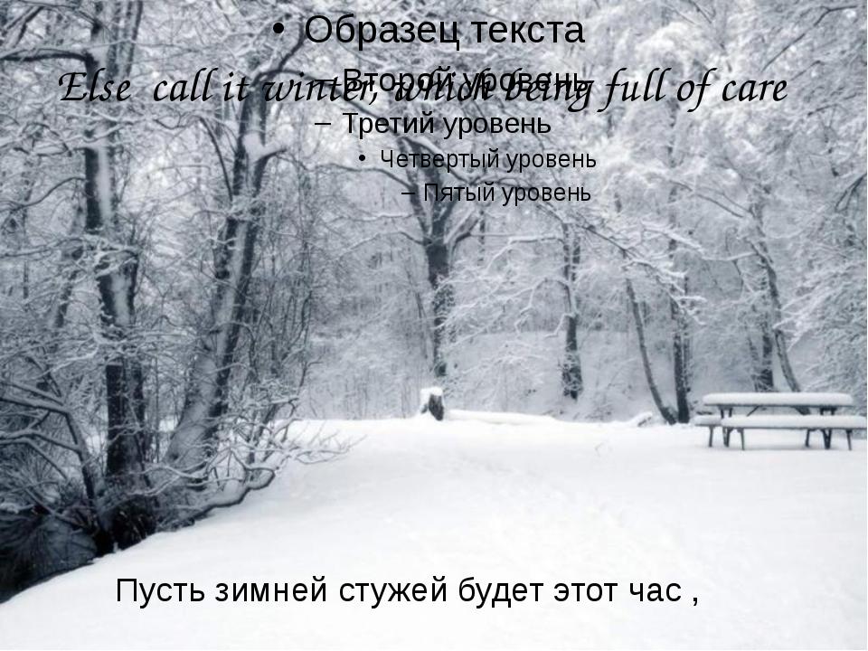 Else call it winter, which being full of care Пусть зимней стужей будет этот...