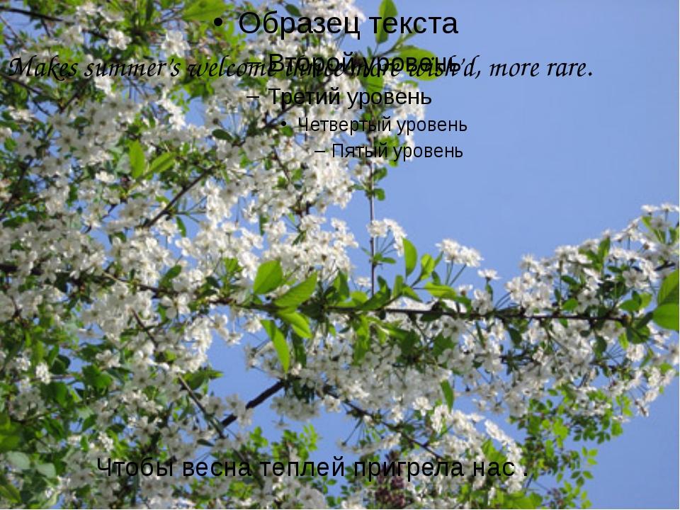 Makes summer's welcome thrice more wish'd, more rare. Чтобы весна теплей при...