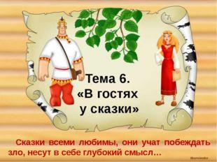 Тема 6. «В гостях у сказки» Сказки всеми любимы, они учат побеждать зло, несу