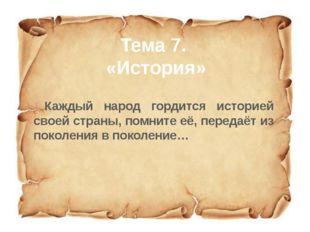 Тема 7. «История» Каждый народ гордится историей своей страны, помните её, пе