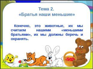 Тема 2. «Братья наши меньшие» Конечно, это животные, их мы считаем нашими «ме