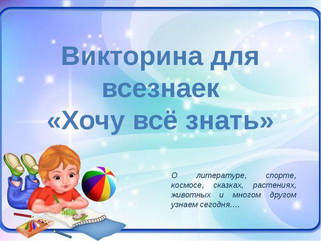 Викторина для всезнаек «Хочу всё знать» О литературе, спорте, космосе, сказка...