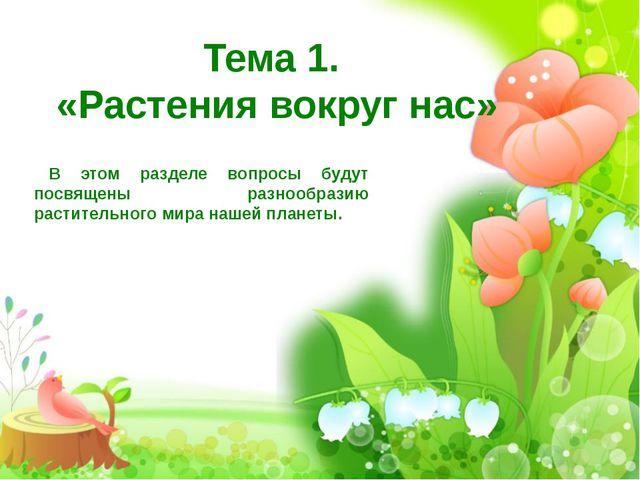 Тема 1. «Растения вокруг нас» В этом разделе вопросы будут посвящены разнообр...