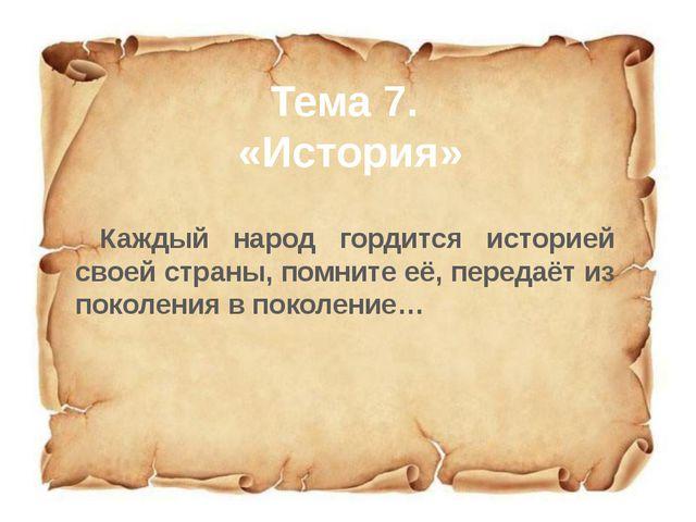 Тема 7. «История» Каждый народ гордится историей своей страны, помните её, пе...