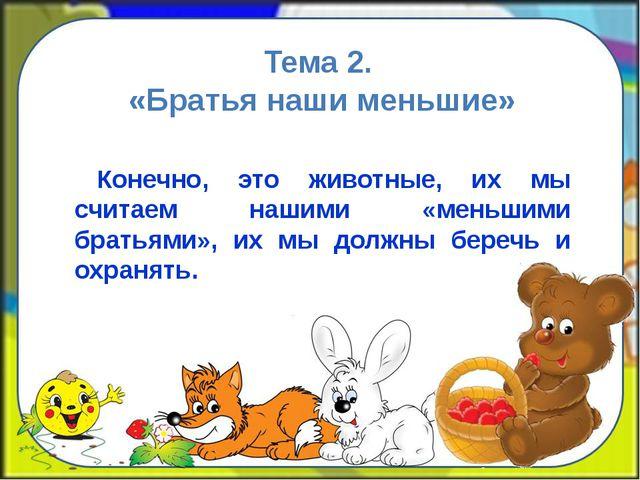 Тема 2. «Братья наши меньшие» Конечно, это животные, их мы считаем нашими «ме...