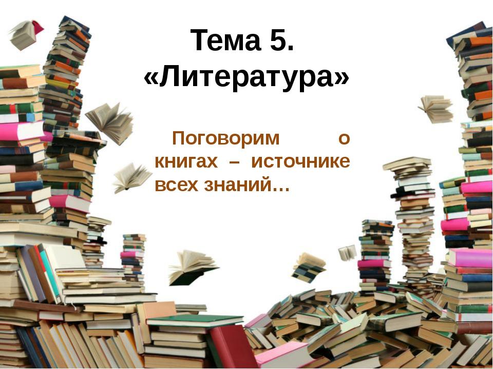 Тема 5. «Литература» Поговорим о книгах – источнике всех знаний…