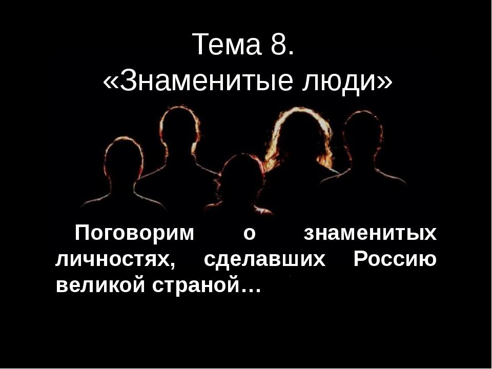 Тема 8. «Знаменитые люди» Поговорим о знаменитых личностях, сделавших Россию...