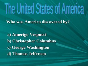Who was America discovered by? a) Amerigo Vespucci b) Christopher Columbus c