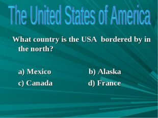 What country is the USA bordered by in the north? a) Mexico b) Alaska c) Cana