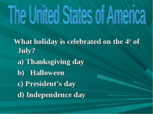 What holiday is celebrated on the 4th of July? a) Thanksgiving day b) Hallow