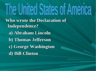 Who wrote the Declaration of Independence? a) Abraham Lincoln b) Thomas Jeff