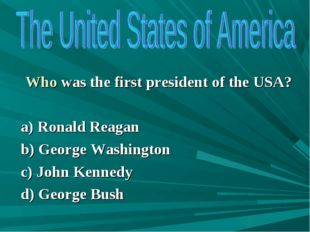 Who was the first president of the USA? a) Ronald Reagan b) George Washingto