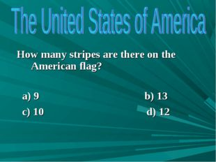 How many stripes are there on the American flag? a) 9 b) 13 c) 10 d) 12