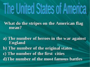 What do the stripes on the American flag mean? a) The number of heroes in th