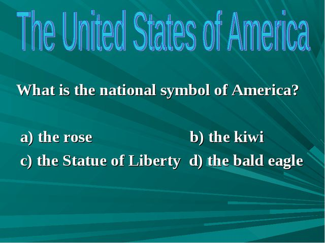 What is the national symbol of America? a) the rose b) the kiwi c) the Statu...